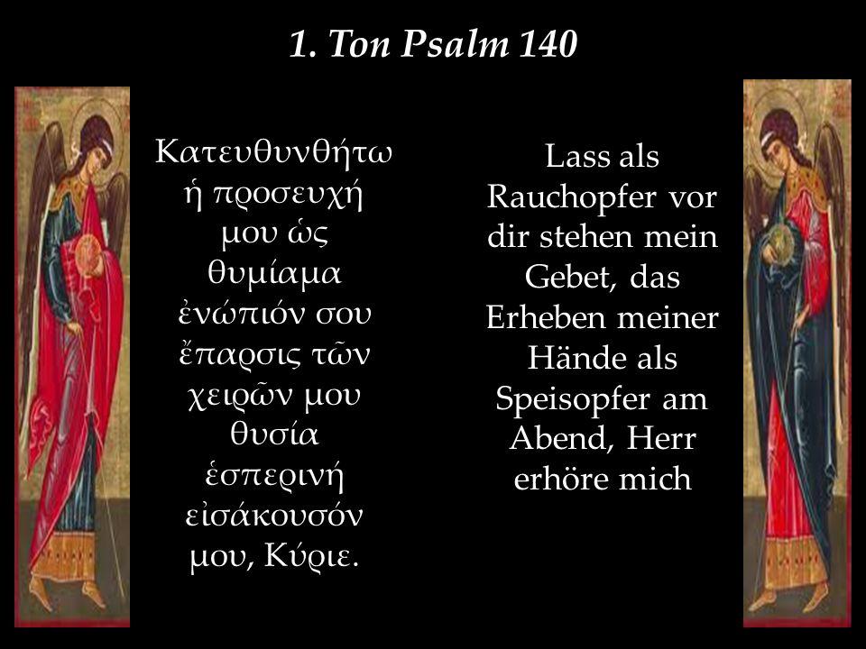 1. Ton Psalm 140 Kατευθυνθήτω ἡ προσευχή μου ὡς θυμίαμα ἐνώπιόν σου ἔπαρσις τῶν χειρῶν μου θυσία ἑσπερινή εἰσάκουσόν μου, Κύριε. Lass als Rauchopfer v