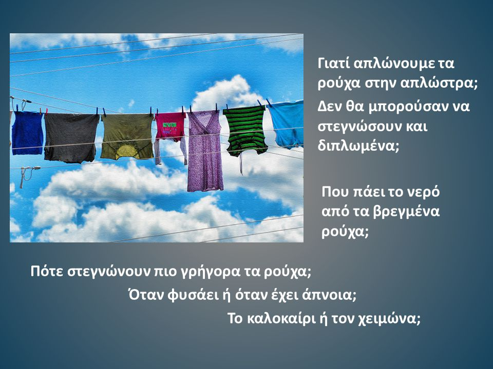 Που πάει το νερό από τα βρεγμένα ρούχα; Γιατί απλώνουμε τα ρούχα στην απλώστρα; Δεν θα μπορούσαν να στεγνώσουν και διπλωμένα; Πότε στεγνώνουν πιο γρήγορα τα ρούχα; Όταν φυσάει ή όταν έχει άπνοια; Το καλοκαίρι ή τον χειμώνα;