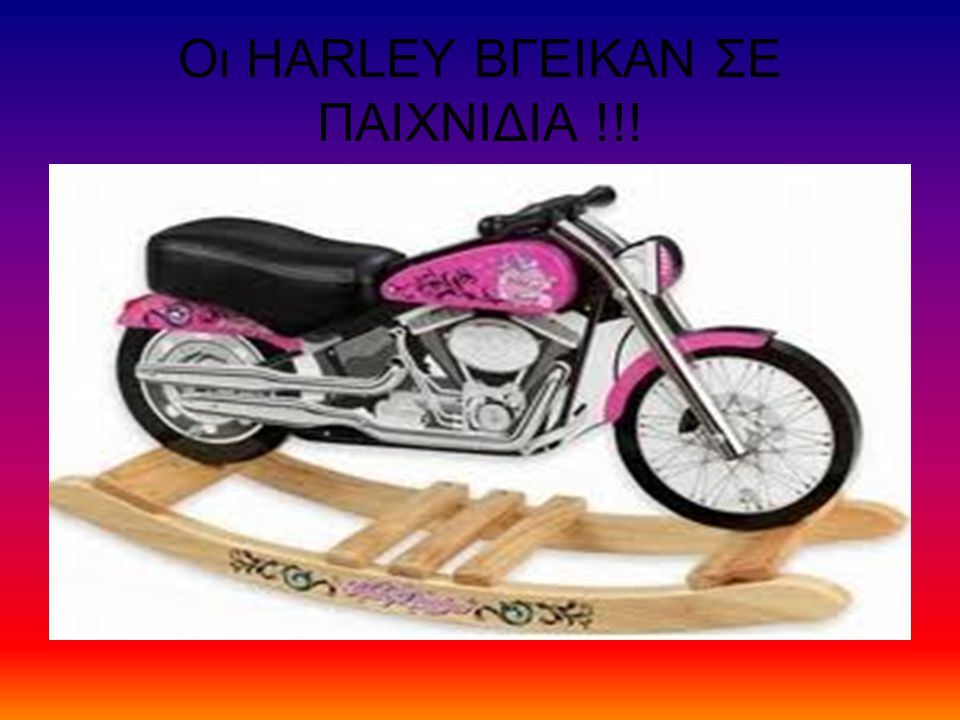 Οι HARLEY ΒΓΕΙΚΑΝ ΣΕ ΠΑΙΧΝΙΔΙΑ !!!