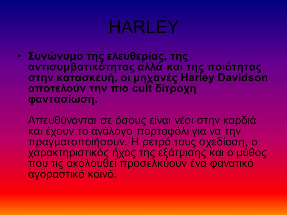 HARLEY Συνώνυμο της ελευθερίας, της αντισυμβατικότητας αλλά και της ποιότητας στην κατασκευή, οι μηχανές Harley Davidson αποτελούν την πιο cult δίτροχη φαντασίωση.