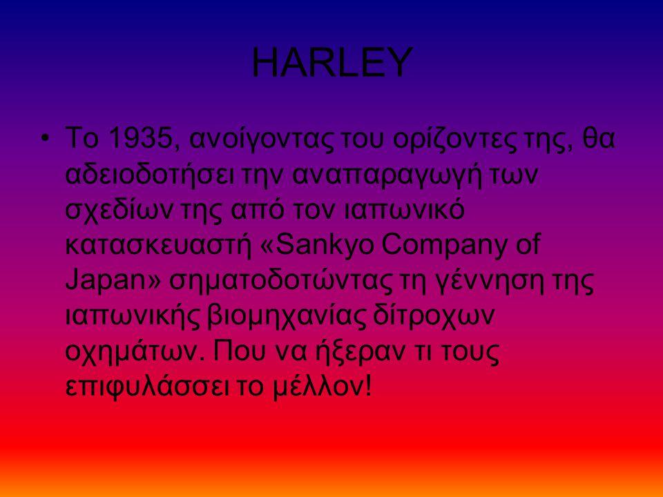 HARLEY Το 1935, ανοίγοντας του ορίζοντες της, θα αδειοδοτήσει την αναπαραγωγή των σχεδίων της από τον ιαπωνικό κατασκευαστή «Sankyo Company of Japan» σηματοδοτώντας τη γέννηση της ιαπωνικής βιομηχανίας δίτροχων οχημάτων.