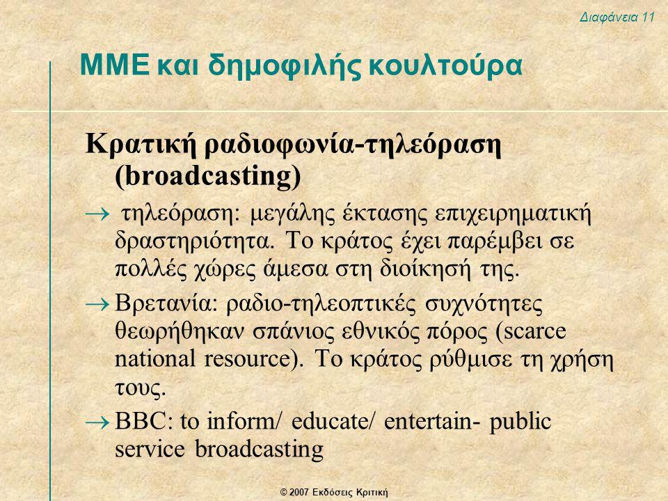 © 2007 Εκδόσεις Κριτική Διαφάνεια 11 ΜΜΕ και δημοφιλής κουλτούρα Κρατική ραδιοφωνία-τηλεόραση (broadcasting)  τηλεόραση: μεγάλης έκτασης επιχειρηματι