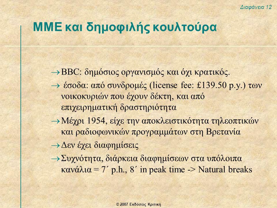 © 2007 Εκδόσεις Κριτική Διαφάνεια 12 ΜΜΕ και δημοφιλής κουλτούρα  BBC: δημόσιος οργανισμός και όχι κρατικός.  έσοδα: από συνδρομές (license fee: £13