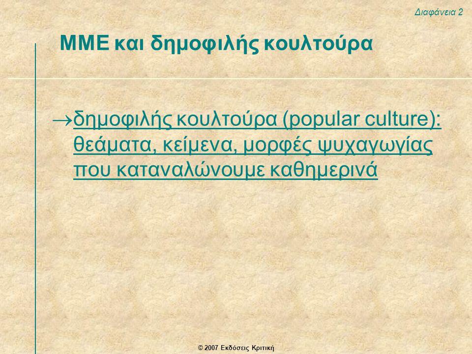 © 2007 Εκδόσεις Κριτική Διαφάνεια 2 ΜΜΕ και δημοφιλής κουλτούρα  δημοφιλής κουλτούρα (popular culture): θεάματα, κείμενα, μορφές ψυχαγωγίας που καταν