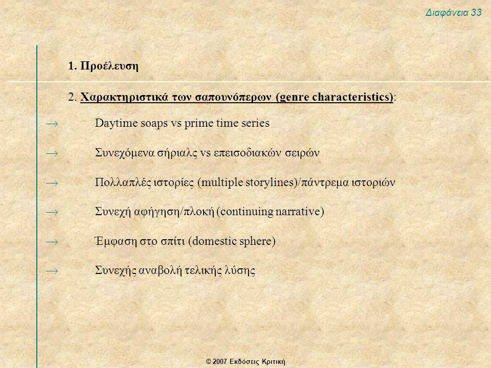 © 2007 Εκδόσεις Κριτική Διαφάνεια 33 1. Προέλευση 2. Χαρακτηριστικά των σαπουνόπερων (genre characteristics):  Daytime soaps vs prime time series  Σ