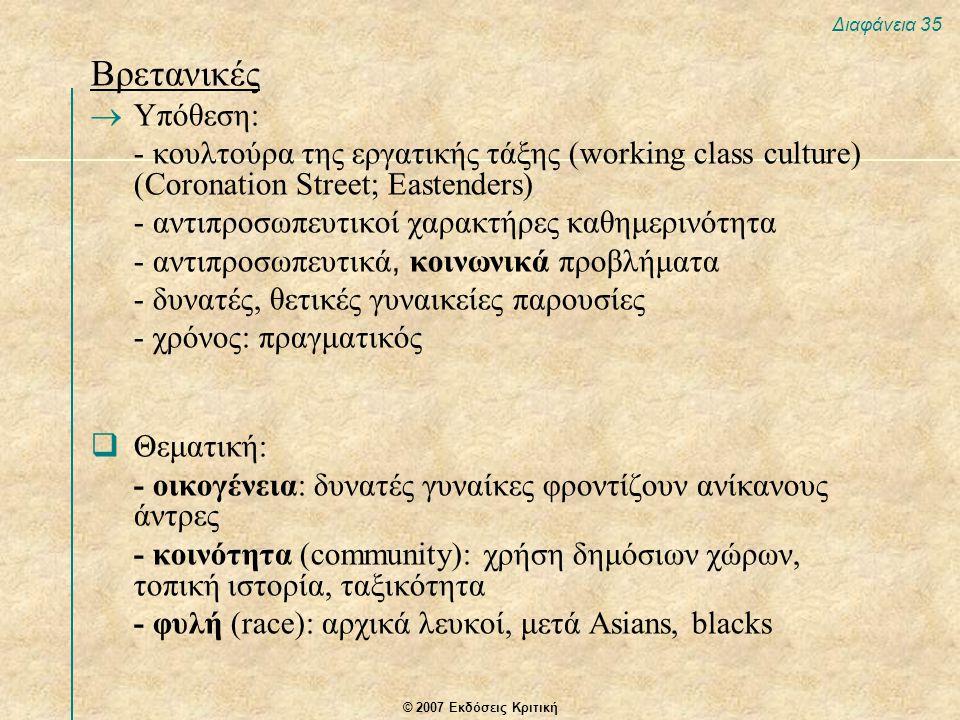© 2007 Εκδόσεις Κριτική Διαφάνεια 35 Βρετανικές  Υπόθεση: - κουλτούρα της εργατικής τάξης (working class culture) (Coronation Street; Eastenders) - α