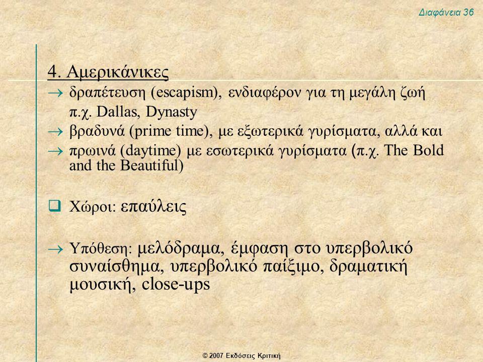 © 2007 Εκδόσεις Κριτική Διαφάνεια 36 4. Αμερικάνικες  δραπέτευση (escapism), ενδιαφέρον για τη μεγάλη ζωή π.χ. Dallas, Dynasty  βραδυνά (prime time)