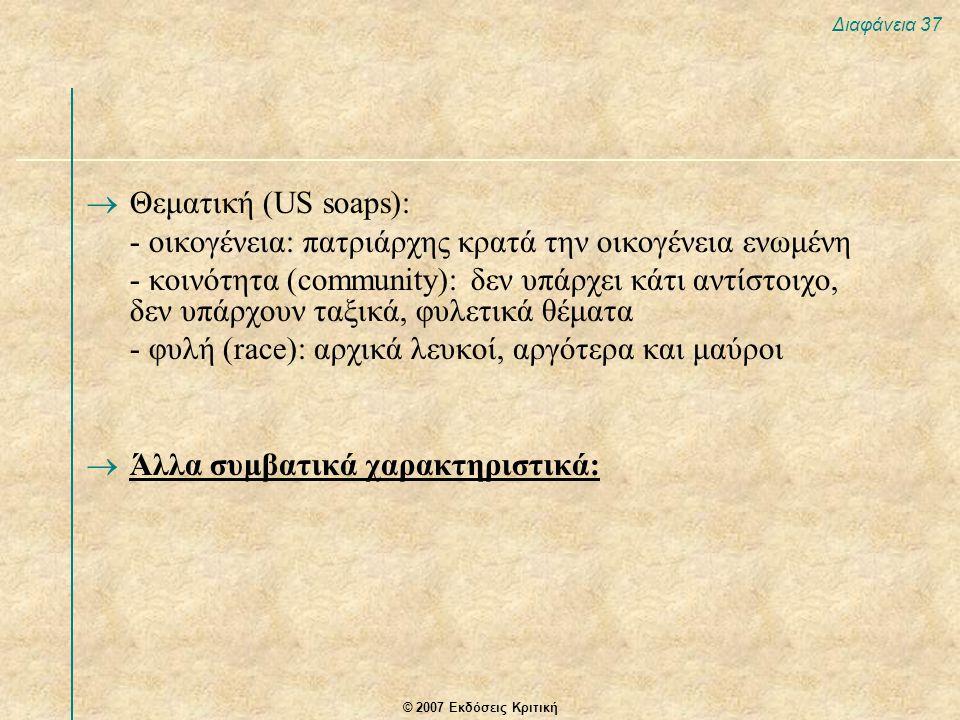 © 2007 Εκδόσεις Κριτική Διαφάνεια 37  Θεματική (US soaps): - οικογένεια: πατριάρχης κρατά την οικογένεια ενωμένη - κοινότητα (community): δεν υπάρχει