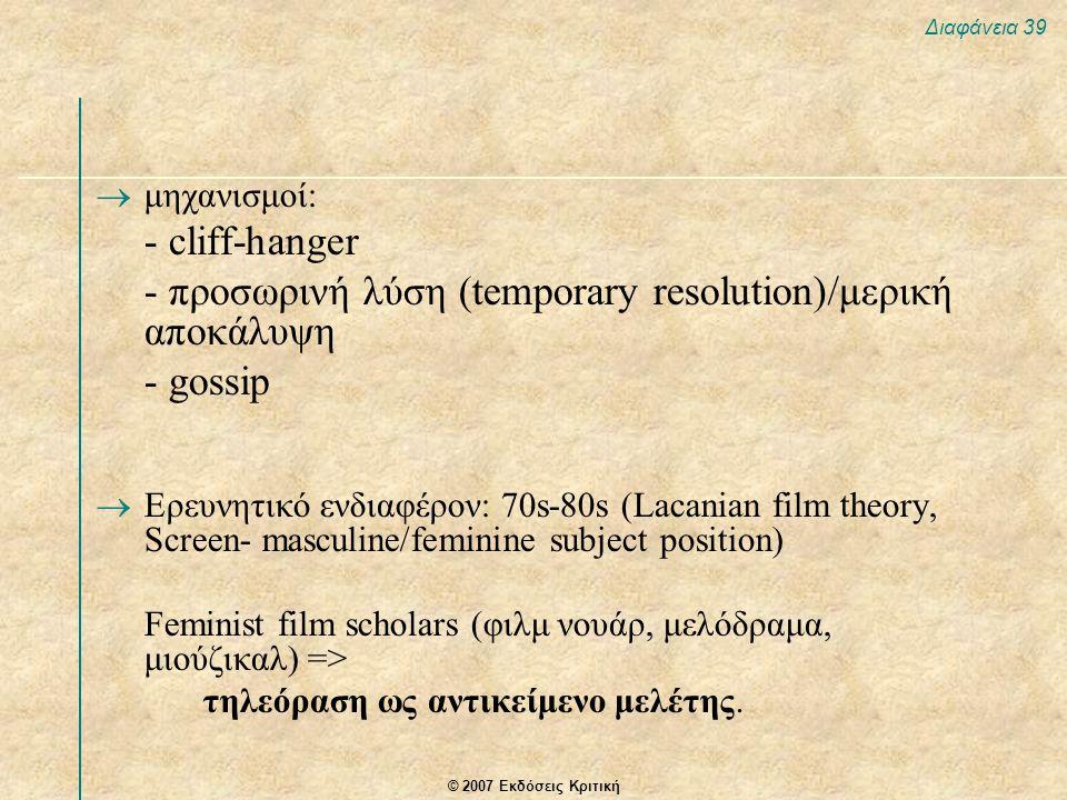 © 2007 Εκδόσεις Κριτική Διαφάνεια 39  μηχανισμοί: - cliff-hanger - προσωρινή λύση (temporary resolution)/μερική αποκάλυψη - gossip  Ερευνητικό ενδια