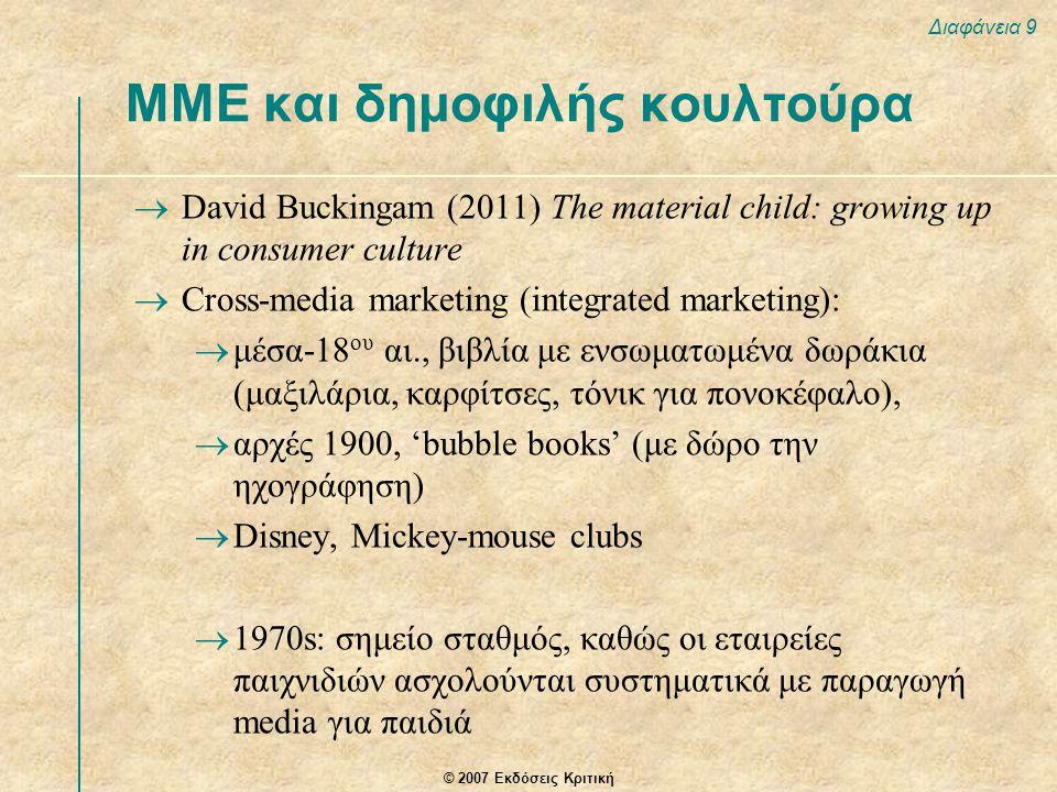 © 2007 Εκδόσεις Κριτική Διαφάνεια 9 ΜΜΕ και δημοφιλής κουλτούρα  David Buckingam (2011) The material child: growing up in consumer culture  Cross-me