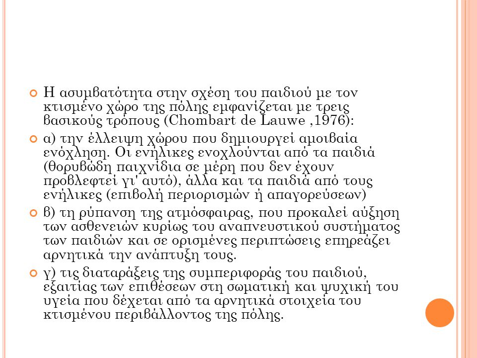 Η ασυμβατότητα στην σχέση του παιδιού με τον κτισμένο χώρο της πόλης εμφανίζεται με τρεις βασικούς τρόπους (Chombart de Lauwe,1976): α) την έλλειψη χώρου που δημιουργεί αμοιβαία ενόχληση.