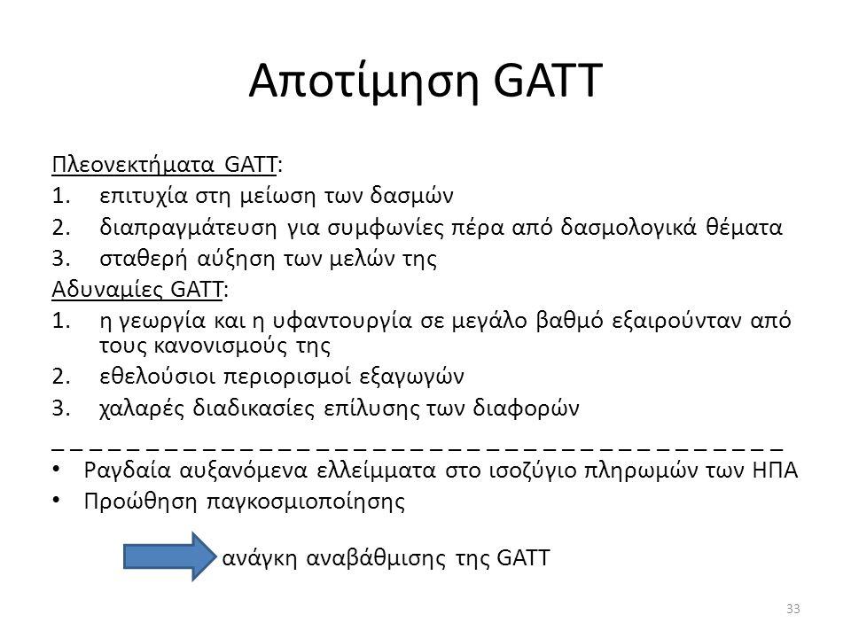 Αποτίμηση GATT Πλεονεκτήματα GATT: 1.επιτυχία στη μείωση των δασμών 2.διαπραγμάτευση για συμφωνίες πέρα από δασμολογικά θέματα 3.σταθερή αύξηση των μελών της Αδυναμίες GATT: 1.η γεωργία και η υφαντουργία σε μεγάλο βαθμό εξαιρούνταν από τους κανονισμούς της 2.εθελούσιοι περιορισμοί εξαγωγών 3.χαλαρές διαδικασίες επίλυσης των διαφορών _ _ _ _ _ _ _ _ _ _ _ _ _ _ _ _ _ _ _ _ _ _ _ _ _ _ _ _ _ _ _ _ _ _ _ _ _ _ _ Ραγδαία αυξανόμενα ελλείμματα στο ισοζύγιο πληρωμών των ΗΠΑ Προώθηση παγκοσμιοποίησης ανάγκη αναβάθμισης της GATT 33