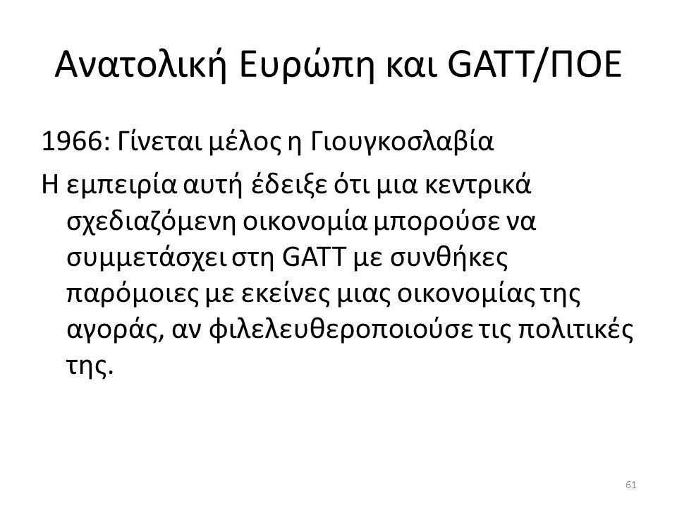 Ανατολική Ευρώπη και GATT/ΠΟΕ 1966: Γίνεται μέλος η Γιουγκοσλαβία Η εμπειρία αυτή έδειξε ότι μια κεντρικά σχεδιαζόμενη οικονομία μπορούσε να συμμετάσχει στη GATT με συνθήκες παρόμοιες με εκείνες μιας οικονομίας της αγοράς, αν φιλελευθεροποιούσε τις πολιτικές της.