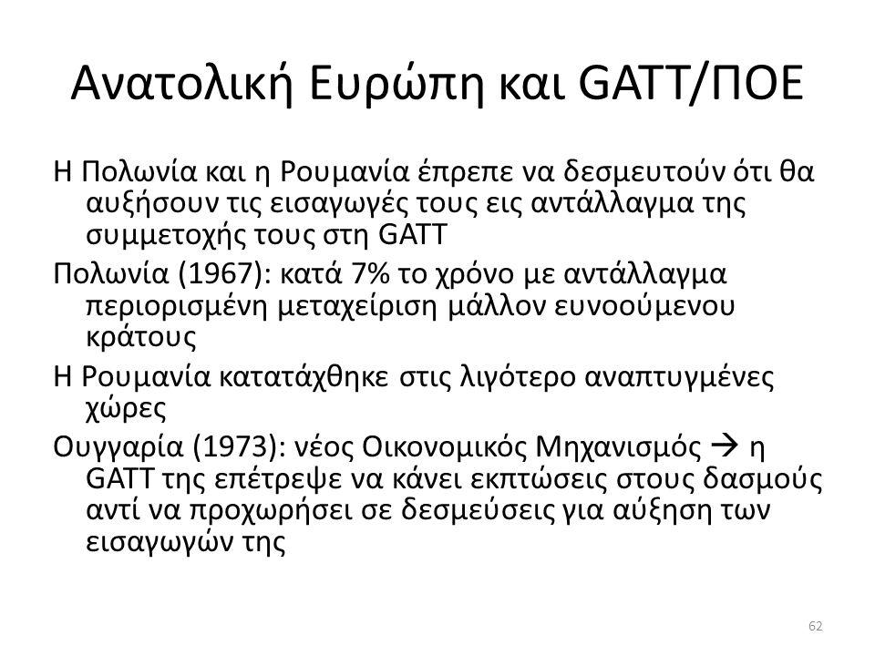 Ανατολική Ευρώπη και GATT/ΠΟΕ Η Πολωνία και η Ρουμανία έπρεπε να δεσμευτούν ότι θα αυξήσουν τις εισαγωγές τους εις αντάλλαγμα της συμμετοχής τους στη GATT Πολωνία (1967): κατά 7% το χρόνο με αντάλλαγμα περιορισμένη μεταχείριση μάλλον ευνοούμενου κράτους Η Ρουμανία κατατάχθηκε στις λιγότερο αναπτυγμένες χώρες Ουγγαρία (1973): νέος Οικονομικός Μηχανισμός  η GATT της επέτρεψε να κάνει εκπτώσεις στους δασμούς αντί να προχωρήσει σε δεσμεύσεις για αύξηση των εισαγωγών της 62