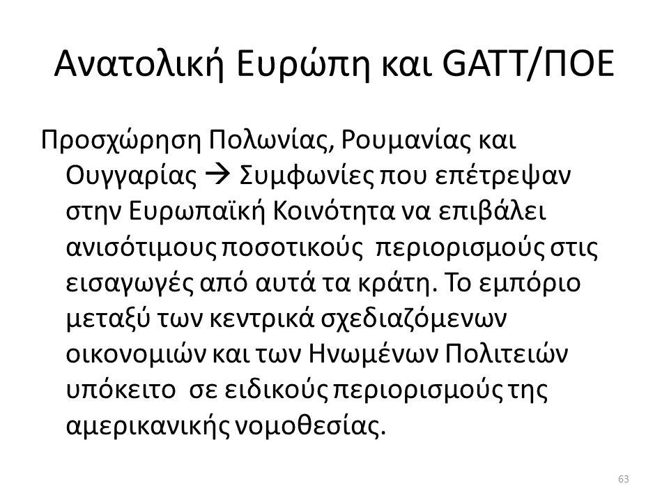 Ανατολική Ευρώπη και GATT/ΠΟΕ Προσχώρηση Πολωνίας, Ρουμανίας και Ουγγαρίας  Συμφωνίες που επέτρεψαν στην Ευρωπαϊκή Κοινότητα να επιβάλει ανισότιμους ποσοτικούς περιορισμούς στις εισαγωγές από αυτά τα κράτη.