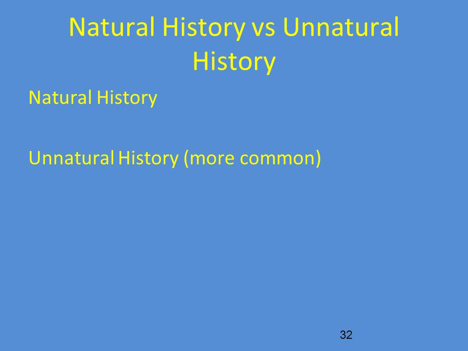 Natural History vs Unnatural History Natural History Unnatural History (more common) 32