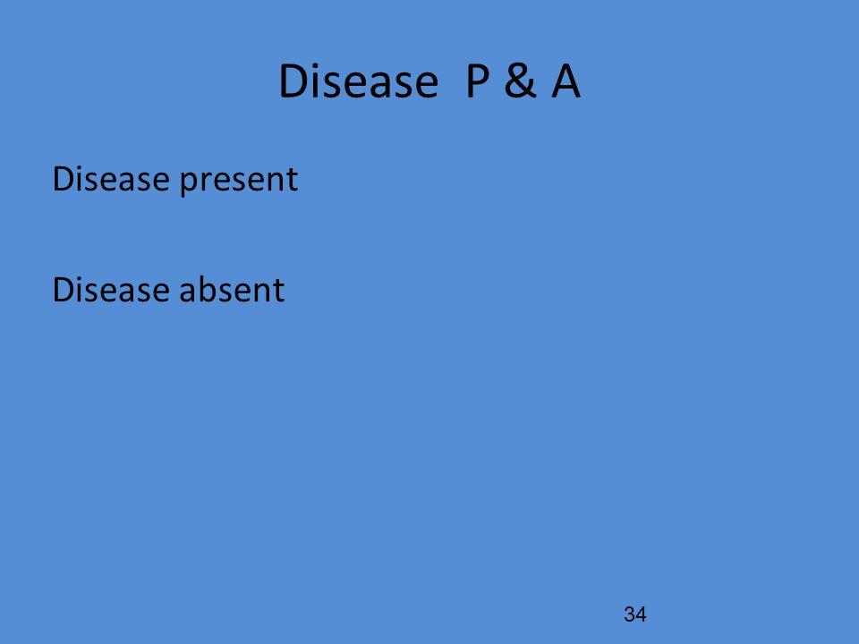 Disease P & A Disease present Disease absent 34