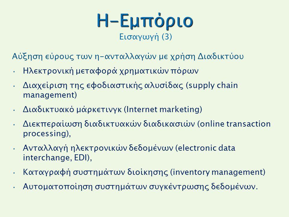 H-Εμπόριο H-Εμπόριο Εισαγωγή (3) Αύξηση εύρους των η-ανταλλαγών με χρήση Διαδικτύου Ηλεκτρονική μεταφορά χρηματικών πόρων Διαχείριση της εφοδιαστικής αλυσίδας (supply chain management) Διαδικτυακό μάρκετινγκ (Internet marketing) Διεκπεραίωση διαδικτυακών διαδικασιών (online transaction processing), Ανταλλαγή ηλεκτρονικών δεδομένων (electronic data interchange, EDI), Καταγραφή συστημάτων διοίκησης (inventory management) Αυτοματοποίηση συστημάτων συγκέντρωσης δεδομένων.