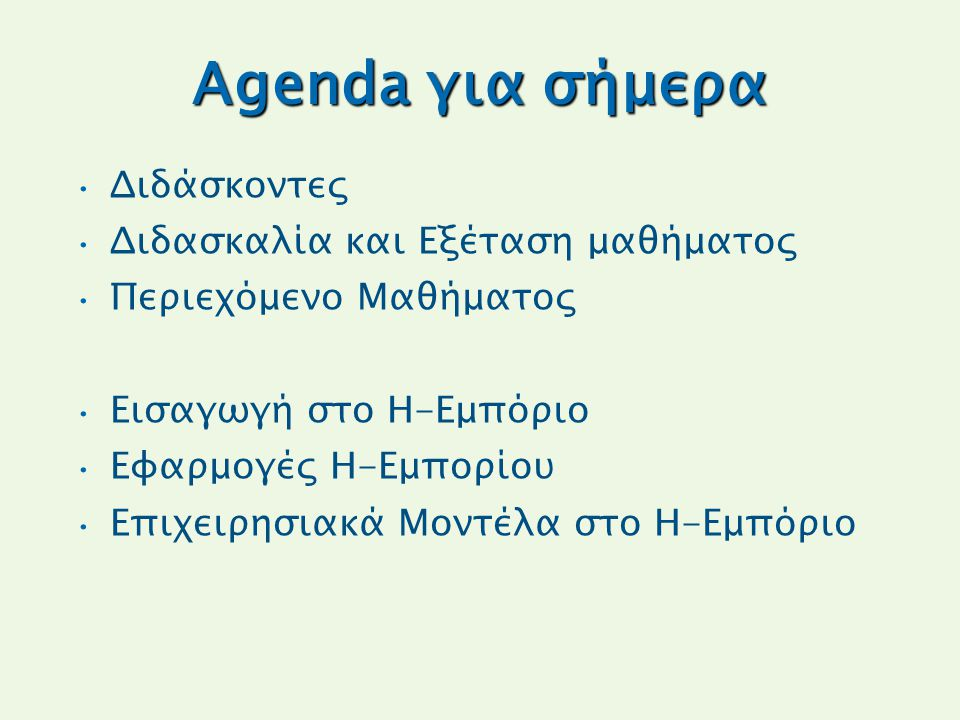 Agenda για σήμερα Διδάσκοντες Διδασκαλία και Εξέταση μαθήματος Περιεχόμενο Μαθήματος Εισαγωγή στο Η-Εμπόριο Εφαρμογές Η-Εμπορίου Επιχειρησιακά Μοντέλα στο Η-Εμπόριο