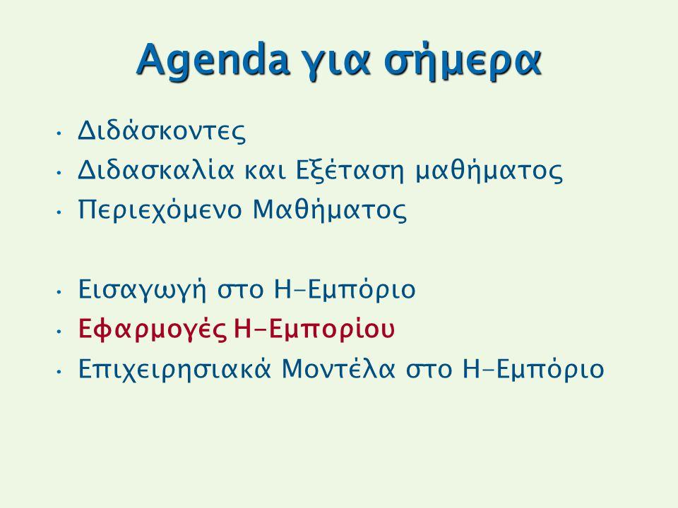 Agenda για σήμερα Διδάσκοντες Διδασκαλία και Εξέταση μαθήματος Περιεχόμενο Μαθήματος Εισαγωγή στο Η-Εμπόριο Εφαρμογές Η-Εμπορίου Επιχειρησιακά Μοντέλα