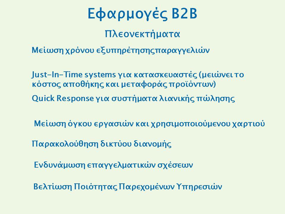 Εφαρμογές Β2Β Πλεονεκτήματα Μείωση χρόνου εξυπηρέτησηςπαραγγελιών Just-In-Time systems για κατασκευαστές (μειώνει το κόστος αποθήκης και μεταφοράς προϊόντων) Quick Response για συστήματα λιανικής πώλησης Μείωση όγκου εργασιών και χρησιμοποιούμενου χαρτιού Παρακολούθηση δικτύου διανομής Ενδυνάμωση επαγγελματικών σχέσεων Βελτίωση Ποιότητας Παρεχομένων Υπηρεσιών