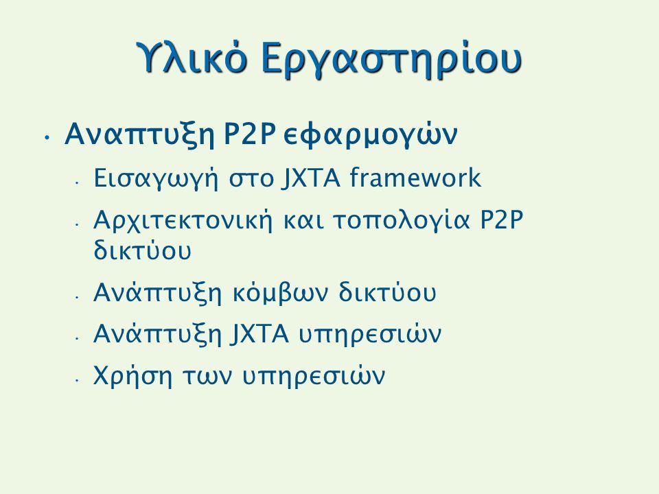 Υλικό Εργαστηρίου Αναπτυξη P2P εφαρμογών Εισαγωγή στο JXTA framework Αρχιτεκτονική και τοπολογία P2P δικτύου Ανάπτυξη κόμβων δικτύου Ανάπτυξη JXTA υπηρεσιών Χρήση των υπηρεσιών