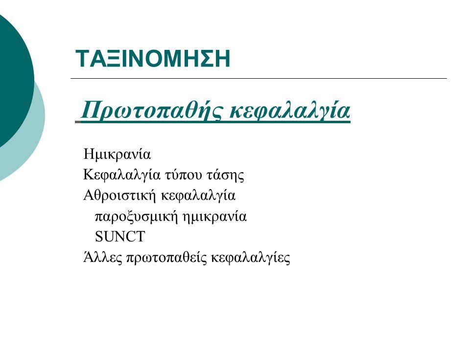 ΤΑΞΙΝΟΜΗΣΗ Πρωτοπαθής κεφαλαλγία Ημικρανία Κεφαλαλγία τύπου τάσης Αθροιστική κεφαλαλγία παροξυσμική ημικρανία SUNCT Άλλες πρωτοπαθείς κεφαλαλγίες