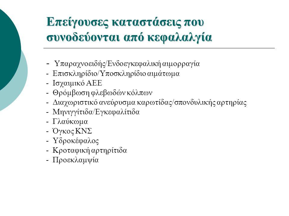 Επείγουσες καταστάσεις που συνοδεύονται από κεφαλαλγία - Υπαραχνοειδής/Ενδοεγκεφαλική αιμορραγία - Επισκληρίδιο/Υποσκληρίδιο αιμάτωμα - Ισχαιμικό ΑΕΕ - Θρόμβωση φλεβωδών κόλπων - Διαχωριστικό ανεύρυσμα καρωτίδας/σπονδυλικής αρτηρίας - Μηνιγγίτιδα/Εγκεφαλίτιδα - Γλαύκωμα - Όγκος ΚΝΣ - Υδροκέφαλος - Κροταφική αρτηρίτιδα - Προεκλαμψία