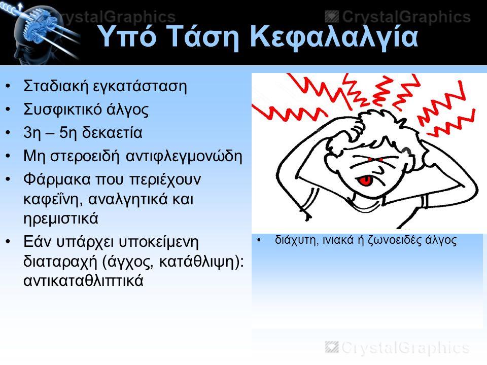 11/07/2014 Υπό Τάση Κεφαλαλγία διάχυτη, ινιακά ή ζωνοειδές άλγος Σταδιακή εγκατάσταση Συσφικτικό άλγος 3η – 5η δεκαετία Mη στεροειδή αντιφλεγμονώδη Φά
