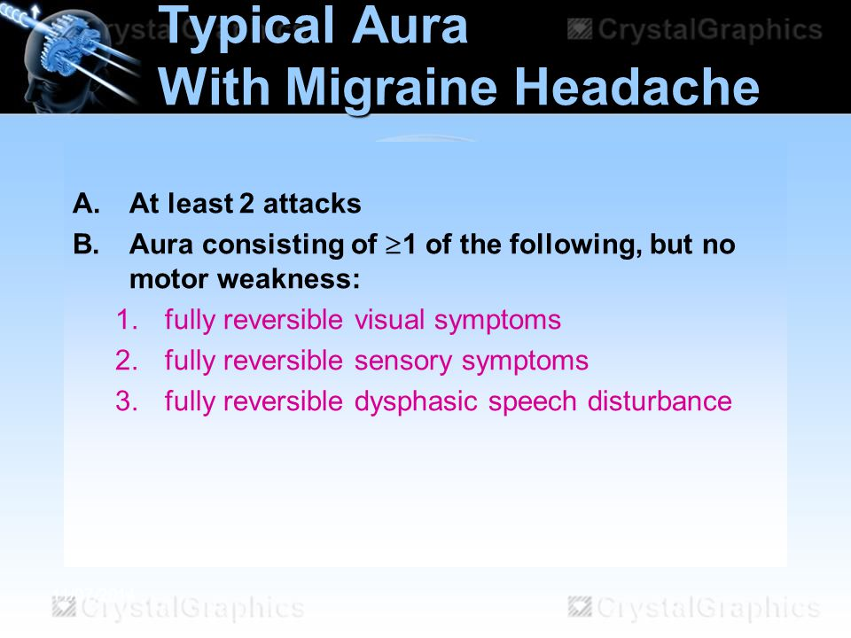11/07/2014 Typical Aura With Migraine Headache A.At least 2 attacks B.Aura consisting of  1 of the following, but no motor weakness: 1.fully reversib