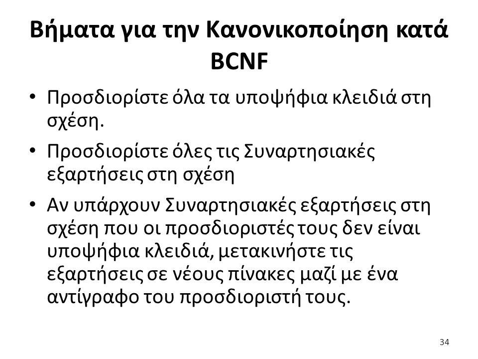 Βήματα για την Κανονικοποίηση κατά BCNF Προσδιορίστε όλα τα υποψήφια κλειδιά στη σχέση. Προσδιορίστε όλες τις Συναρτησιακές εξαρτήσεις στη σχέση Αν υπ