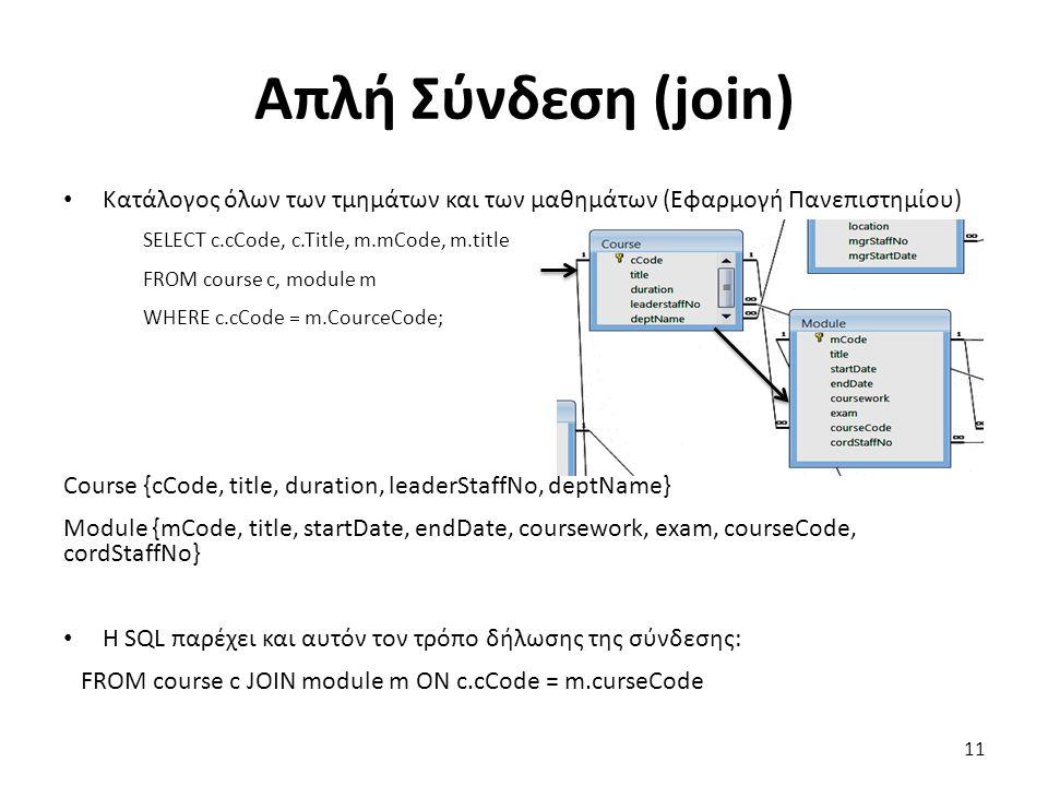 Απλή Σύνδεση (join) Κατάλογος όλων των τμημάτων και των μαθημάτων (Εφαρμογή Πανεπιστημίου) SELECT c.cCode, c.Title, m.mCode, m.title FROM course c, module m WHERE c.cCode = m.CourceCode; Course {cCode, title, duration, leaderStaffNo, deptName} Module {mCode, title, startDate, endDate, coursework, exam, courseCode, cordStaffNo} Η SQL παρέχει και αυτόν τον τρόπο δήλωσης της σύνδεσης: FROM course c JOIN module m ON c.cCode = m.curseCode 11