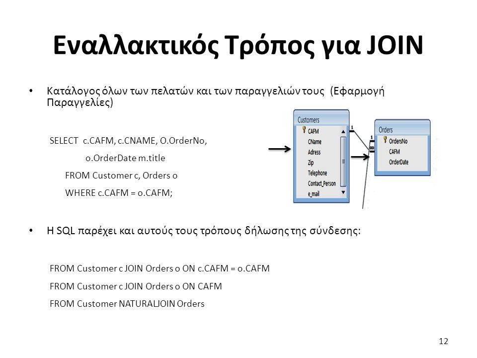 Εναλλακτικός Τρόπος για JOIN Κατάλογος όλων των πελατών και των παραγγελιών τους (Εφαρμογή Παραγγελίες) SELECT c.CAFM, c.CNAME, O.OrderNo, o.OrderDate m.title FROM Customer c, Orders o WHERE c.CAFM = o.CAFM; Η SQL παρέχει και αυτούς τους τρόπους δήλωσης της σύνδεσης: FROM Customer c JOIN Orders o ON c.CAFM = o.CAFM FROM Customer c JOIN Orders o ON CAFM FROM Customer NATURALJOIN Orders 12