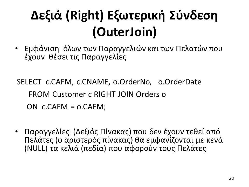 Δεξιά (Right) Εξωτερική Σύνδεση (OuterJoin) Εμφάνιση όλων των Παραγγελιών και των Πελατών που έχουν θέσει τις Παραγγελίες SELECT c.CAFM, c.CNAME, ο.OrderNo, o.OrderDate FROM Customer c RIGHT JOIN Orders o ON c.CAFM = o.CAFM; Παραγγελίες (Δεξιός Πίνακας) που δεν έχουν τεθεί από Πελάτες (ο αριστερός πίνακας) θα εμφανίζονται με κενά (NULL) τα κελιά (πεδία) που αφορούν τους Πελάτες 20