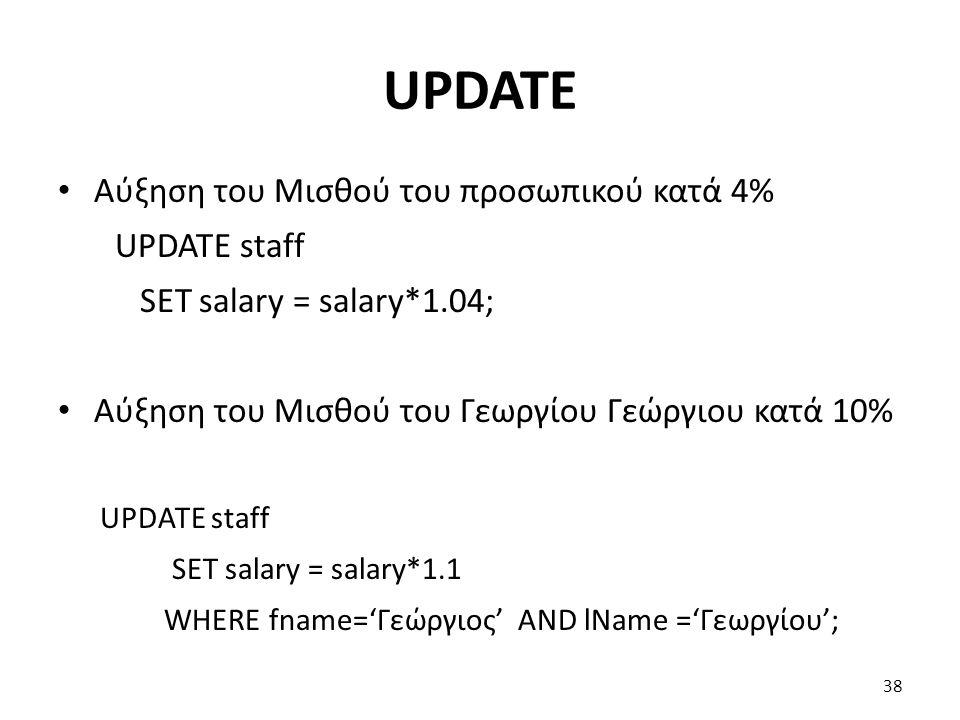 UPDATE Αύξηση του Μισθού του προσωπικού κατά 4% UPDATE staff SET salary = salary*1.04; Αύξηση του Μισθού του Γεωργίου Γεώργιου κατά 10% UPDATE staff SET salary = salary*1.1 WHERE fname='Γεώργιος' AND lName ='Γεωργίου'; 38