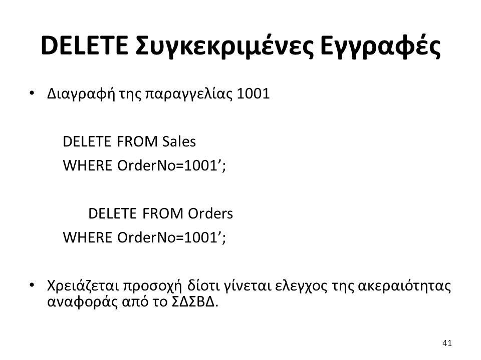 DELETE Συγκεκριμένες Εγγραφές Διαγραφή της παραγγελίας 1001 DELETE FROM Sales WHERE OrderNo=1001'; DELETE FROM Orders WHERE OrderNo=1001'; Χρειάζεται προσοχή δίοτι γίνεται ελεγχος της ακεραιότητας αναφοράς από το ΣΔΣΒΔ.