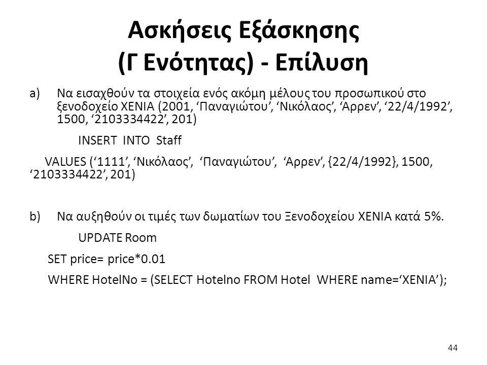 Ασκήσεις Εξάσκησης (Γ Ενότητας) - Επίλυση a)Να εισαχθούν τα στοιχεία ενός ακόμη μέλους του προσωπικού στο ξενοδοχείο ΧΕΝΙΑ (2001, 'Παναγιώτου', 'Νικόλαος', 'Αρρεν', '22/4/1992', 1500, '2103334422', 201) INSERT INTO Staff VALUES ('1111', 'Νικόλαος', 'Παναγιώτου', 'Αρρεν', {22/4/1992}, 1500, '2103334422', 201) b)Να αυξηθούν οι τιμές των δωματίων του Ξενοδοχείου ΧΕΝΙΑ κατά 5%.