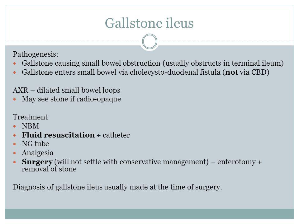 Gallstone ileus Pathogenesis: Gallstone causing small bowel obstruction (usually obstructs in terminal ileum) Gallstone enters small bowel via cholecy