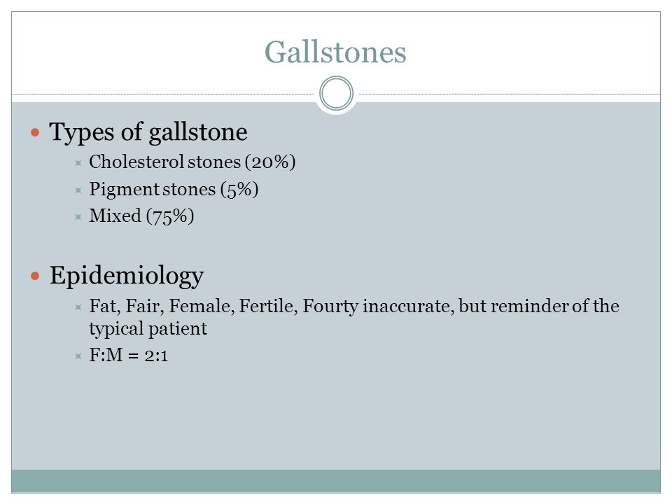 Gallstones Types of gallstone  Cholesterol stones (20%)  Pigment stones (5%)  Mixed (75%) Epidemiology  Fat, Fair, Female, Fertile, Fourty inaccur