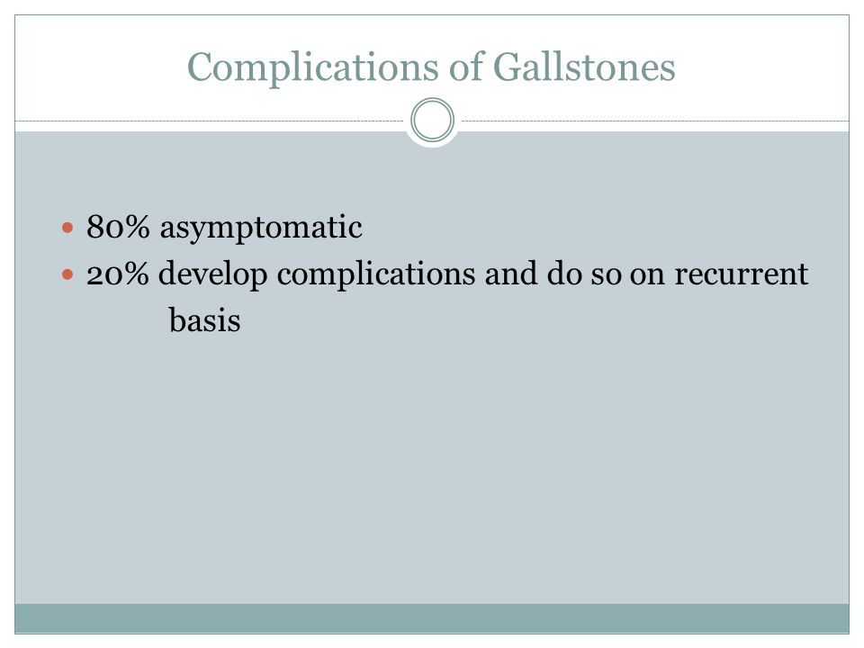 Complications of Gallstones 80% asymptomatic 20% develop complications and do so on recurrent basis
