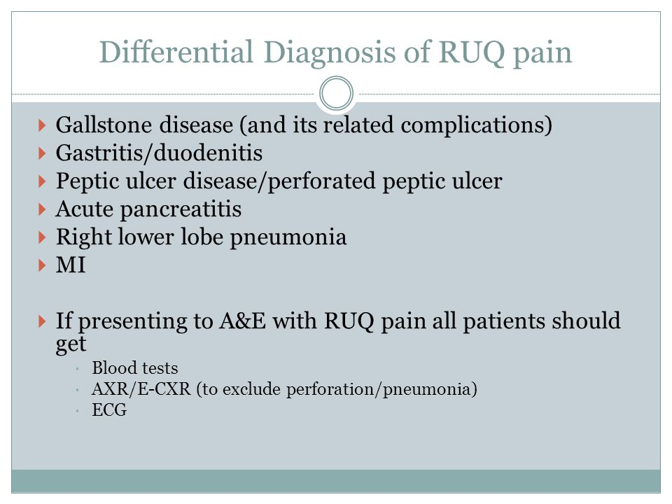 Differential Diagnosis of RUQ pain  Gallstone disease (and its related complications)  Gastritis/duodenitis  Peptic ulcer disease/perforated peptic