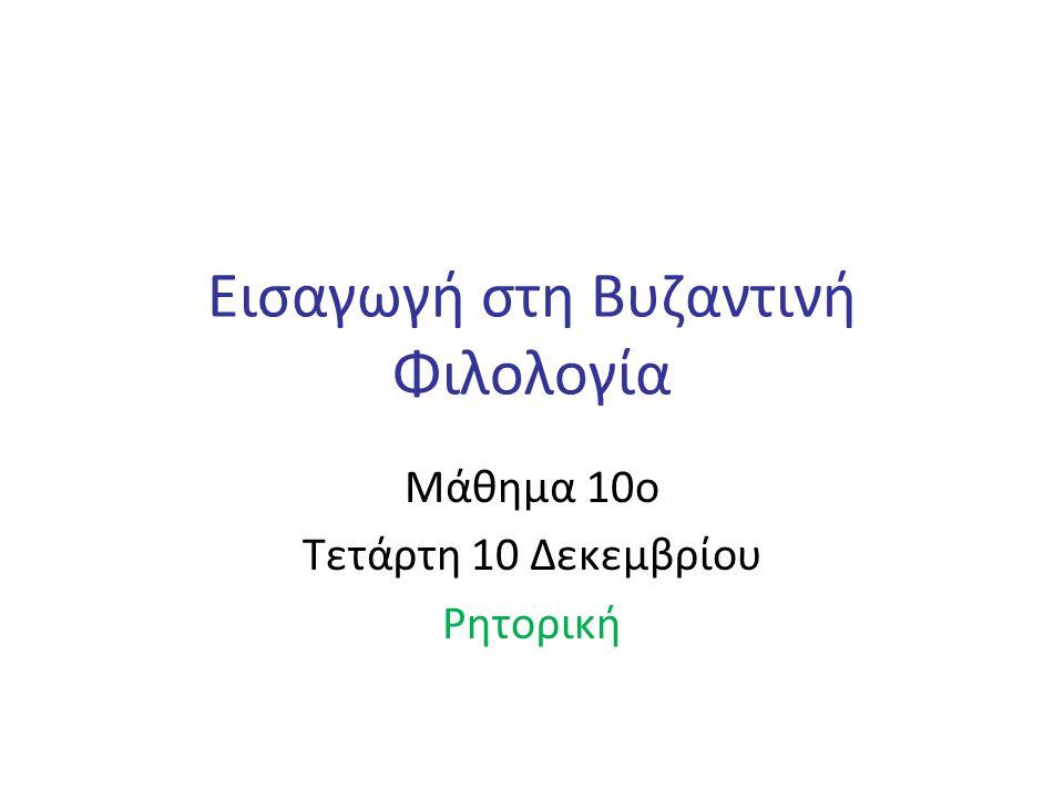 Εισαγωγή στη Βυζαντινή Φιλολογία Μάθημα 10ο Τετάρτη 10 Δεκεμβρίου Ρητορική