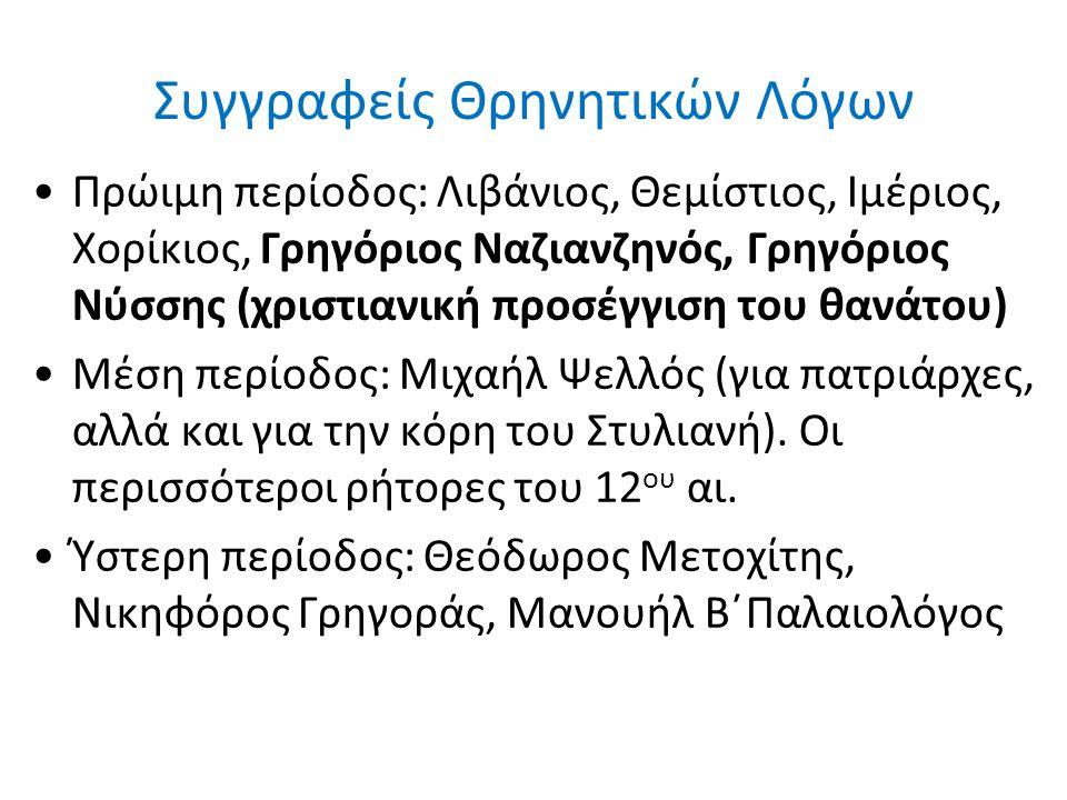 Συγγραφείς Θρηνητικών Λόγων Πρώιμη περίοδος: Λιβάνιος, Θεμίστιος, Ιμέριος, Χορίκιος, Γρηγόριος Ναζιανζηνός, Γρηγόριος Νύσσης (χριστιανική προσέγγιση του θανάτου) Μέση περίοδος: Μιχαήλ Ψελλός (για πατριάρχες, αλλά και για την κόρη του Στυλιανή).