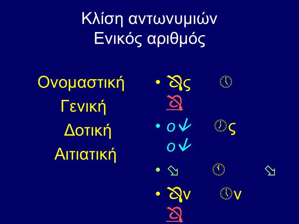 Πληθυντικός αριθμός Ονομαστική Γενική Δοτική Αιτιατική ο  α   ν ν ν ο  ς α  ς ο  ς ο  ς  ς 