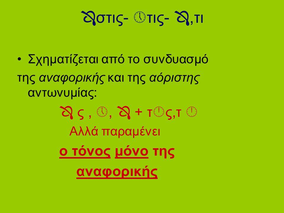 Ενικός αριθμός αρσενικό αναφορική  ς + αόριστη τίς,τινός  ς +τίς=  στις ο  +τινός= ο  τινος και  του  +τινί=  τινι και ττ  ν+τινά=  ντινα
