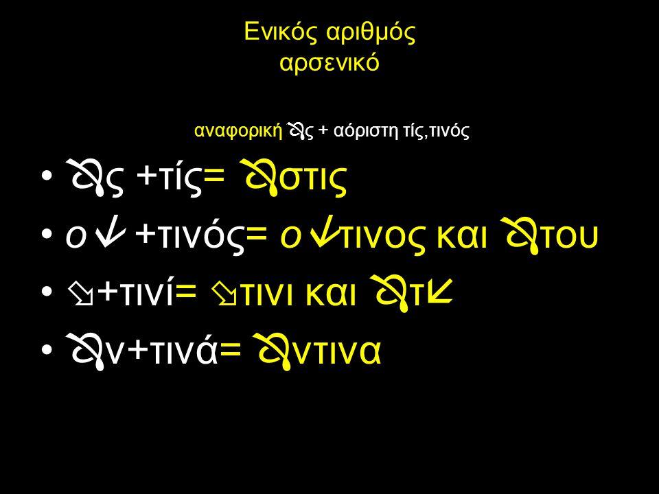 Πληθυντικός αριθμός αρσενικό Ον.: ο  τινες (ο  + τιν  ς) Γεν.:  ντινων (  ν + τιν  ν) Δοτ.: ο  στισιν (ο  ς+τισ  ν) Αιτ.: ο  στινας (ο  ς+τινάς)