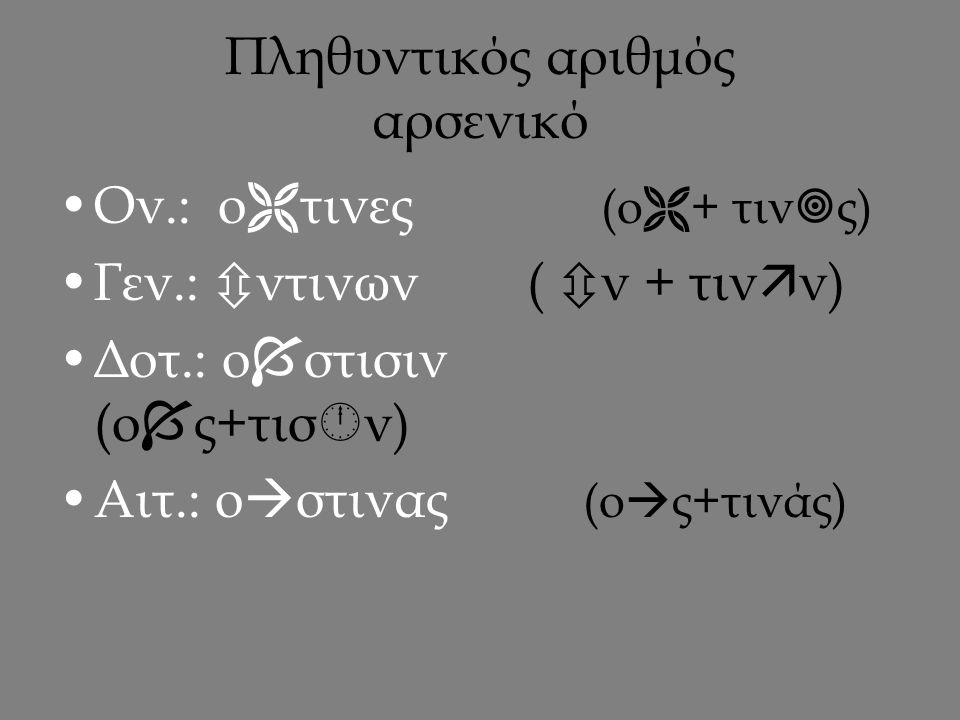 Ενικός αριθμός θηλυκό αναφορική  + αόριστη τίς,τινός  +τις =  τις  ς+τινός =  στινος  +τινί =  τινι  ν+τινά =  ντινα