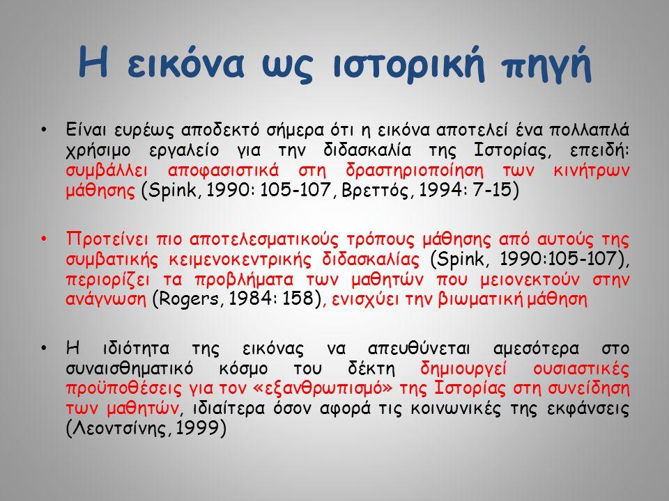 Η εικόνα ως ιστορική πηγή Είναι ευρέως αποδεκτό σήμερα ότι η εικόνα αποτελεί ένα πολλαπλά χρήσιμο εργαλείο για την διδασκαλία της Ιστορίας, επειδή: συμβάλλει αποφασιστικά στη δραστηριοποίηση των κινήτρων μάθησης (Spink, 1990: 105-107, Βρεττός, 1994: 7-15) Προτείνει πιο αποτελεσματικούς τρόπους μάθησης από αυτούς της συμβατικής κειμενοκεντρικής διδασκαλίας (Spink, 1990:105-107), περιορίζει τα προβλήματα των μαθητών που μειονεκτούν στην ανάγνωση (Rogers, 1984: 158), ενισχύει την βιωματική μάθηση Η ιδιότητα της εικόνας να απευθύνεται αμεσότερα στο συναισθηματικό κόσμο του δέκτη δημιουργεί ουσιαστικές προϋποθέσεις για τον «εξανθρωπισμό» της Ιστορίας στη συνείδηση των μαθητών, ιδιαίτερα όσον αφορά τις κοινωνικές της εκφάνσεις (Λεοντσίνης, 1999)