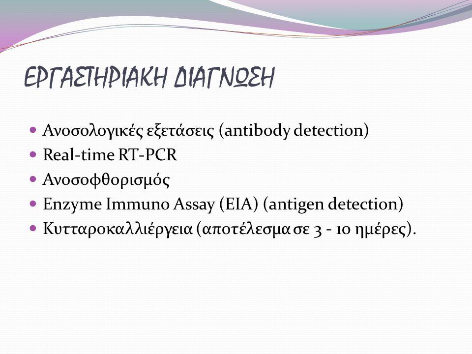 ΕΡΓΑΣΤΗΡΙΑΚΗ ΔΙΑΓΝΩΣΗ Ανοσολογικές εξετάσεις (antibody detection) Real-time RT-PCR Ανοσοφθορισμός Enzyme Immuno Assay (EIA) (antigen detection) Κυτταροκαλλιέργεια (αποτέλεσμα σε 3 - 10 ημέρες).