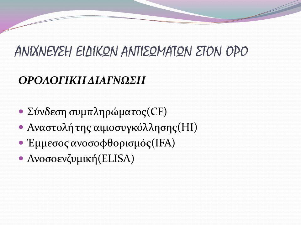 ΑΝΙΧΝΕΥΣΗ ΕΙΔΙΚΩΝ ΑΝΤΙΣΩΜΑΤΩΝ ΣΤΟΝ ΟΡΟ ΟΡΟΛΟΓΙΚΗ ΔΙΑΓΝΩΣΗ Σύνδεση συμπληρώματος(CF) Αναστολή της αιμοσυγκόλλησης(HI) Έμμεσος ανοσοφθορισμός(IFA) Ανοσοενζυμική(ELISA)